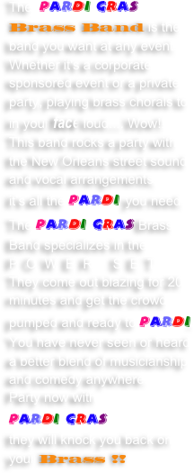 The  Pardi Gras Brass Band is the band you want at any event.  Whether it's a corporate sponsored event or a private party, playing brass chorals to in your face loud.... Wow!! 